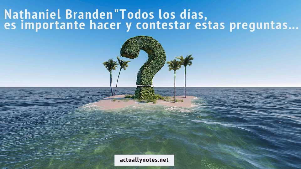 """""""Todos los días, es importante hacer y contestar estas preguntas:"""" ¿Qué es lo bueno en mi vida? y ¿Qué se debe hacer? """"- Nathaniel Branden"""