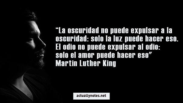 """""""La oscuridad no puede expulsar a la oscuridad: solo la luz puede hacer eso. El odio no puede expulsar al odio: solo el amor puede hacer eso"""" - Martin Luther King"""